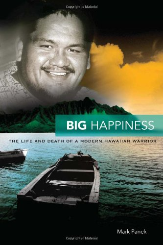 Big Happiness: The Life and Death of a Modern Hawai'ian Warrior.: Panek, Mark.