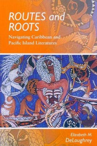 Routes and Roots: Navigating Caribbean and Pacific Island Literatures: Elizabeth DeLoughrey