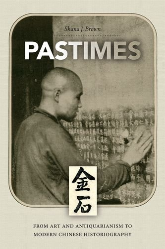 Pastimes : from art and antiquarianism to modern Chinese historiography.: Brown, Shana Julia.