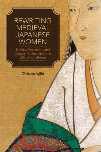 9780824835651: Rewriting Medieval Japanese Women: Politics, Personality, and Literary Production in the Life of Nun Abutsu