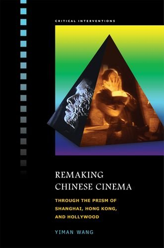 Remaking Chinese Cinema: Through the Prism of Shanghai, Hong Kong, and Hollywood (Critical ...