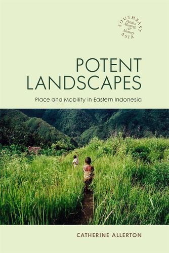 Potent Landscapes: Place and Mobility in Eastern Indonesia (Hardback): Catherine Allerton