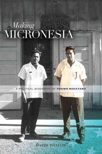 Making Micronesia: A Political Biography of Tosiwo Nakayama: Hanlon, David