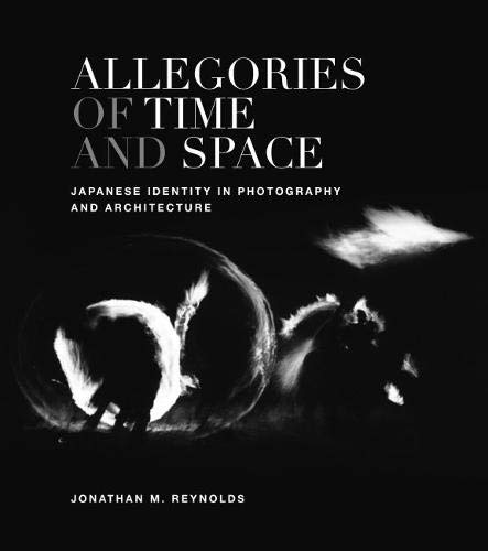 Allegories of Time and Space: Japanese Identity in Photography and Architecture: Reynolds, Jonathan...