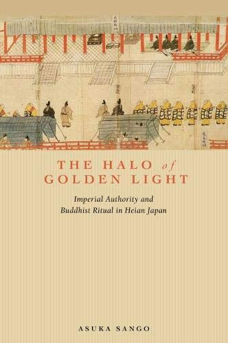 The Halo of Golden Light: Imperial Authority and Buddhist Ritual in Heian Japan (Hardback): Asuka ...