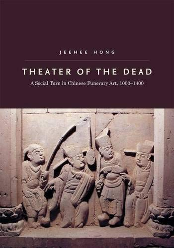 Theater of the Dead: A Social Turn in Chinese Funerary Art, 1000-1400: Jeehee Hong
