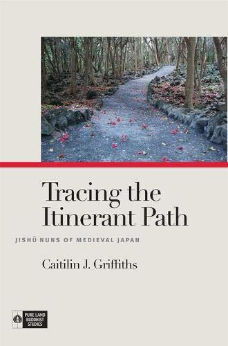 Tracing the Itinerant Path: Jishū Nuns of Medieval Japan (Pure Land Buddhist Studies):...