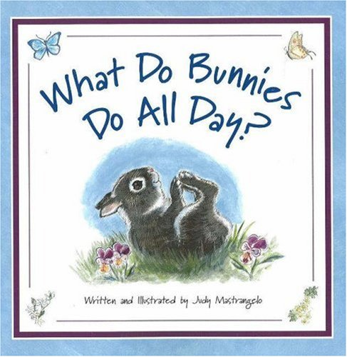 What Do Bunnies Do All Day?: Judy Mastrangelo; Illustrator-Judy