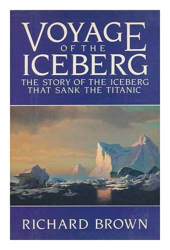 Voyage of the Iceberg, the Story of the Iceberg That Sank the Titanic: Brown, Richard
