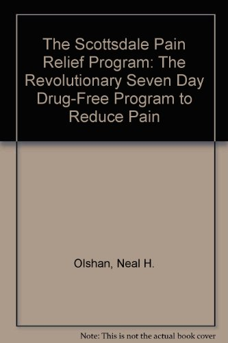 The Scottsdale Pain Relief Program: The Revolutionary Seven Day Drug-Free Program to Reduce Pain: ...