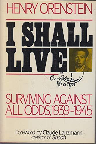 I SHALL LIVE Surviving Against All Odds, 1939-1945: Orenstein, Henry