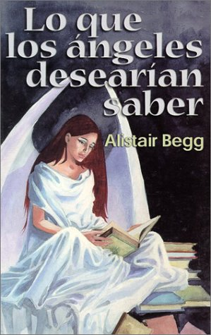 Lo que los ángeles desearían saber (Spanish Edition): Alistair Begg
