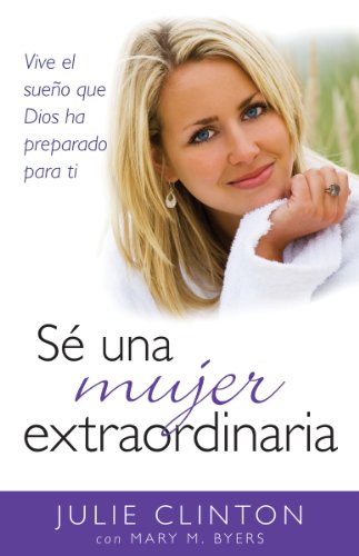 Se una mujer extraordinaria: (Spanish Edition) (0825412110) by Clinton, Julie; Byers, Mary