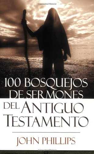 100 Bosquejos de sermones del Antiguo Testamento (Spanish Edition): Phillips, John
