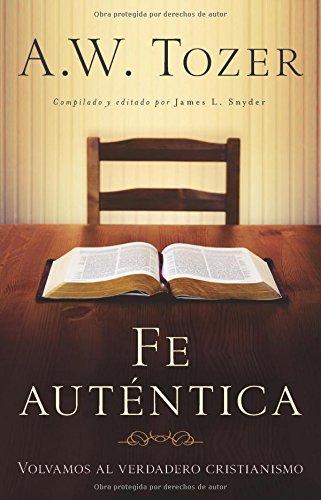 9780825418143: Fe Autentica: Volvamos al Verdadero Cristianismo = Authentic Faith