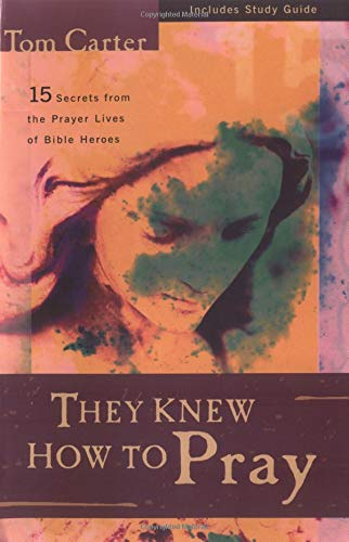 They Knew How to Pray: 15 Secrets from the Prayer Lives of Bible Heroes: Tom Carter