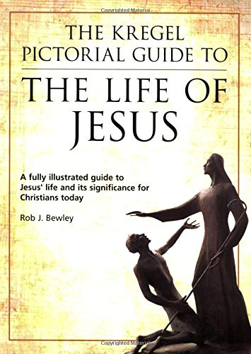 The Kregel Pictorial Guide to the Life of Jesus (The Kregel Pictorial Guide Series): Rob J. Bewley