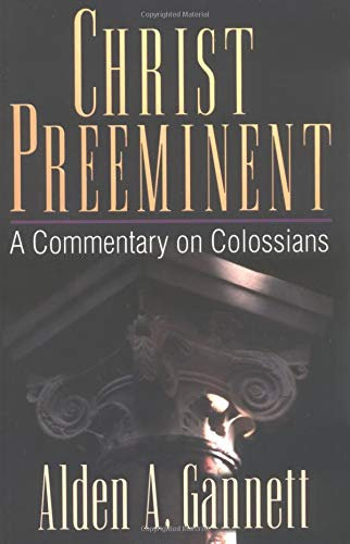 Christ Preeminent: A Commentary on Colossians: Alden A Gannett