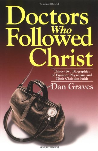 Doctors Who Followed Christ: 32 Biographies of Historic Physicians and Their Christian Faith: Dan ...