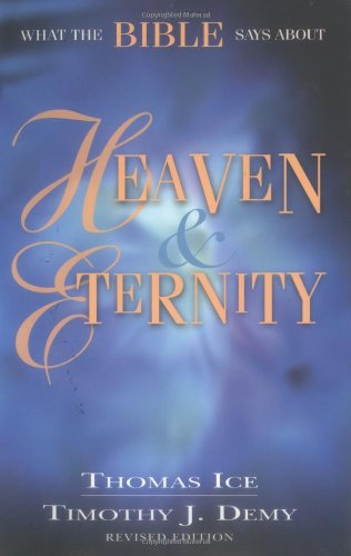 What the Bible Says About Heaven and Eternity (082542903X) by Ice, Thomas; Demy, Timothy J.