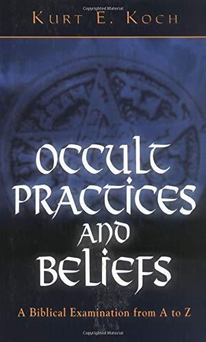 Occult Practices and Beliefs : A Biblical: Kurt E. Koch