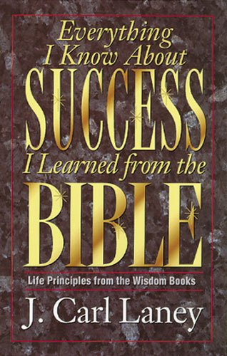 Everything I Know about Success I Learned from the Bible: J. Carl Laney