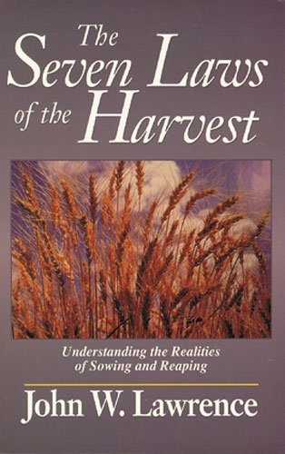 The Seven Laws of the Harvest: Understanding the Realities of Sowing and Reaping: Lawrence, John W.