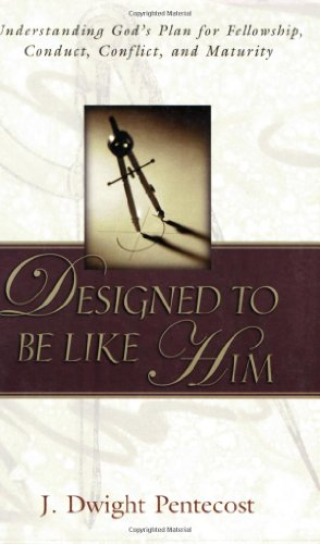 Designed to Be Like Him: Understanding God's Plan for Fellowship, Conduct, Conflict, and Maturity (9780825434655) by J. Dwight Pentecost