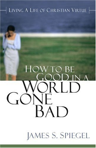 How to Be Good in a World Gone Bad: James S. Spiegel