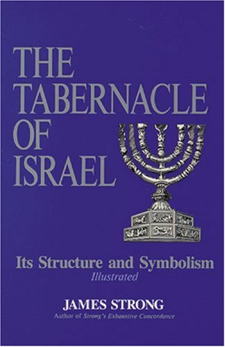 The Tabernacle of Israel: Its Structure and: Strong S.T.D. LL.D.,