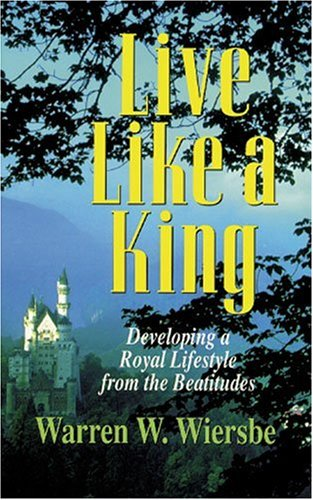 9780825439964: Live Like a King: Developing a Royal Lifestyle from the Beatitudes