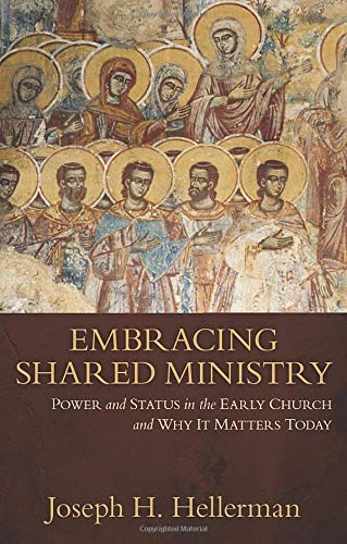 Embracing Shared Ministry: Power and Status in the Early Church and Why It Matters Today: Joseph ...