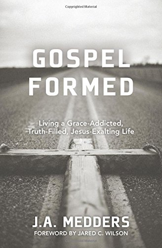 9780825443589: Gospel Formed: Living a Grace-Addicted, Truth-Filled, Jesus-Exalting Life