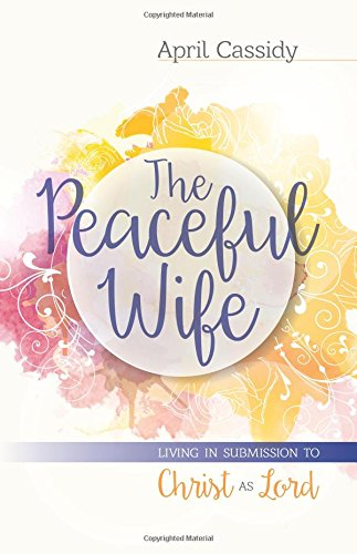 The Peaceful Wife: Living in Submission to Christ as Lord: April Cassidy
