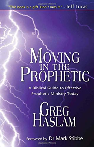 Moving in the Prophetic: A Biblical Guide to Effective Prophetic Ministry Today: Haslam, Greg