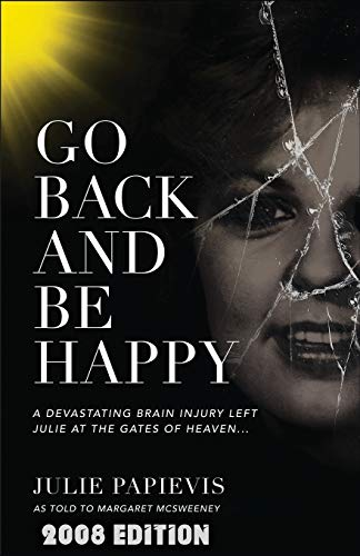 9780825462764: Go Back and Be Happy: A Devastating Brain Injury Left Julie at the Gates of Heaven . . .