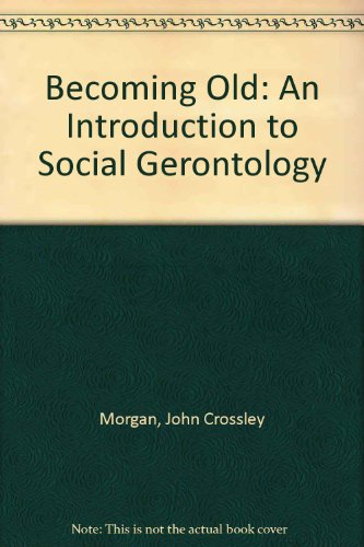 Becoming Old: An Introduction to Social Gerontology: John Crossley Morgan