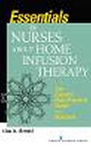 Essentials for Nurses about Home Infusion Therapy: The Expert's Best Practice Guide in a ...