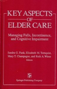 Key Aspects of Elder Care: Managing Falls, Incontinence, and Cognitive Impairment: Funk, Sandra G.