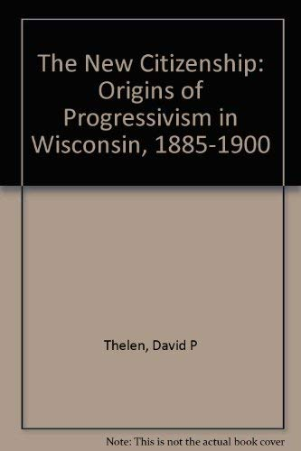 The New Citizenship: origins of progressivism in Wisconsin, 1885-1900.: Thelen, David P.