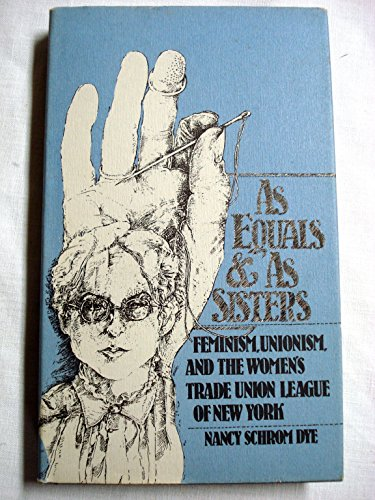 As Equals and as Sisters: Feminism, the Labor Movement, and the Women's Trade Union League of ...