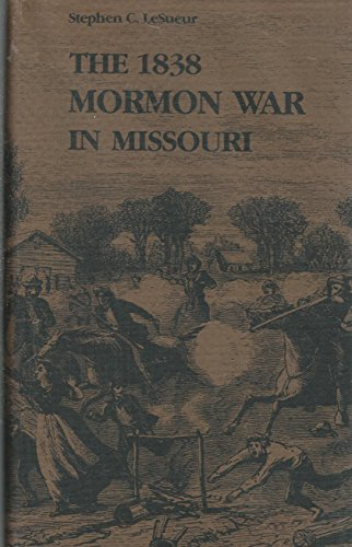 The 1838 Mormon War in Missouri: LeSueur, Stephen C.