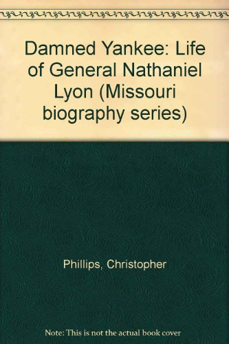 Damned Yankee: The Life of General Nathaniel Lyon (Missouri Biography Series) (9780826207319) by Christopher Phillips
