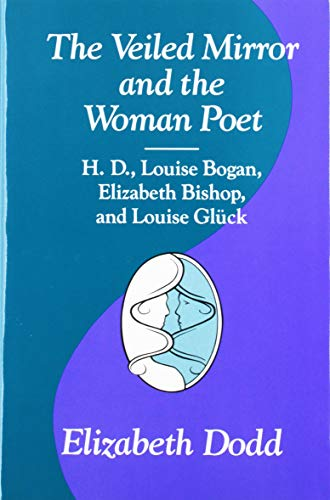 The Veiled Mirror and the Women Poet: H. D., Louise Bogan, Elizabeth Bishop, and Louise Gluck: Dodd...