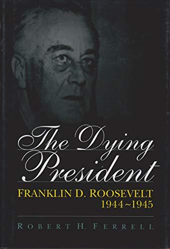 9780826211712: The Dying President: Franklin D. Roosevelt, 1944-1945