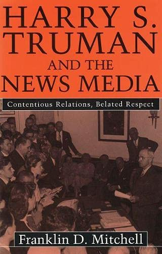 9780826211804: Harry S. Truman and the News Media: Contentious Relations, Belated Respect
