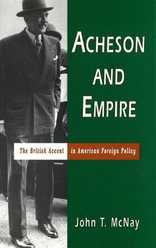 Acheson and Empire: The British Accent in American Foreign Policy: McNay, John T.