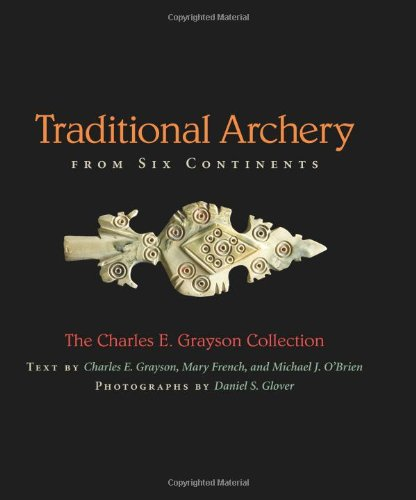 Traditional Archery from Six Continents: The Charles E. Grayson Collection: Grayson, Charles E., ...