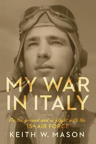 My War in Italy: On the Ground and in Flight with the 15th Air Force: Mason, Keith W.