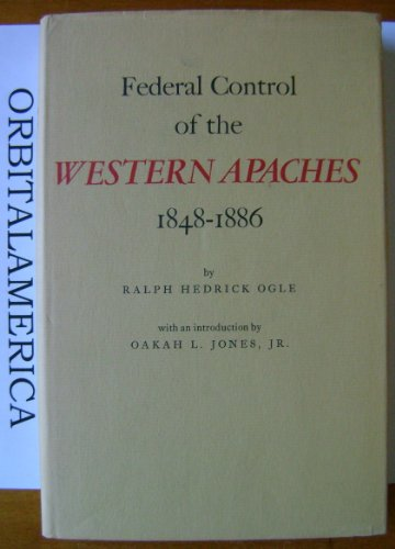 Federal Control of the Western Apaches, 1848-1886: Ogle, Ralph H.